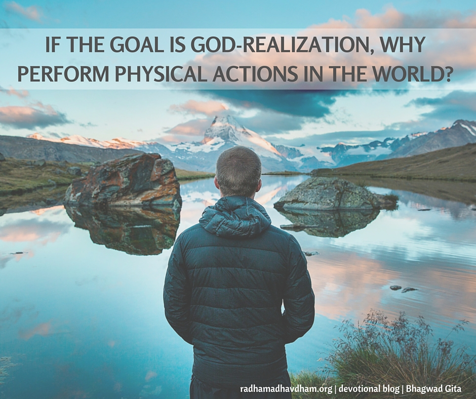 If the goal is God-realization, why perform physical actions in the world-